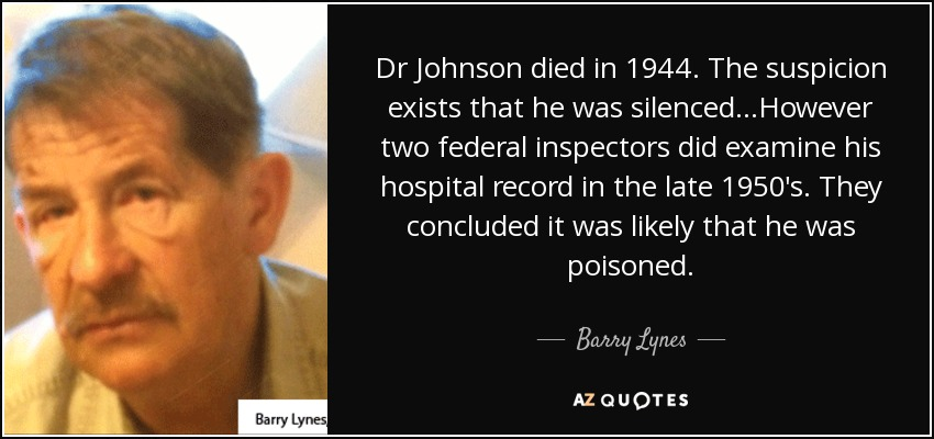 Dr Johnson died in 1944. The suspicion exists that he was silenced...However two federal inspectors did examine his hospital record in the late 1950's. They concluded it was likely that he was poisoned. - Barry Lynes