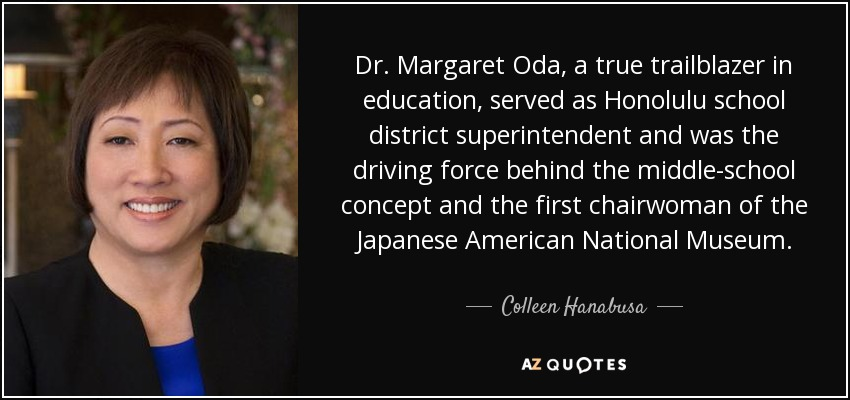 Dr. Margaret Oda, a true trailblazer in education, served as Honolulu school district superintendent and was the driving force behind the middle-school concept and the first chairwoman of the Japanese American National Museum. - Colleen Hanabusa