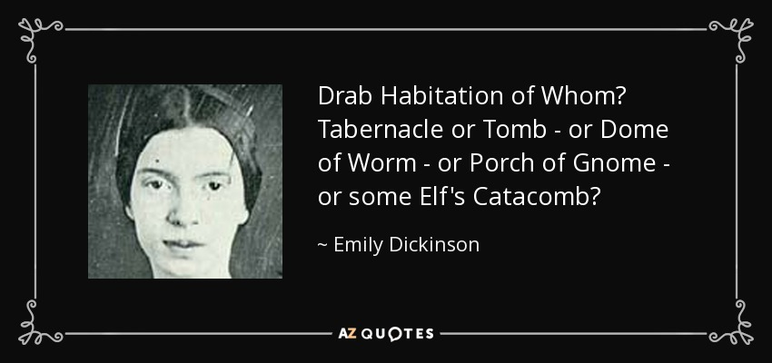 Drab Habitation of Whom? Tabernacle or Tomb - or Dome of Worm - or Porch of Gnome - or some Elf's Catacomb? - Emily Dickinson