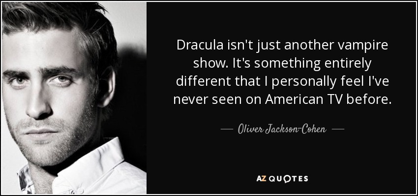 Dracula isn't just another vampire show. It's something entirely different that I personally feel I've never seen on American TV before. - Oliver Jackson-Cohen