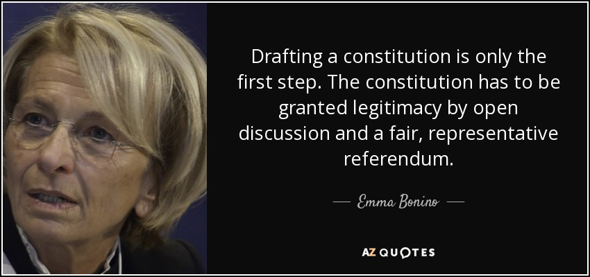 Drafting a constitution is only the first step. The constitution has to be granted legitimacy by open discussion and a fair, representative referendum. - Emma Bonino