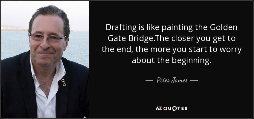 Drafting is like painting the Golden Gate Bridge.The closer you get to the end, the more you start to worry about the beginning. - Peter James