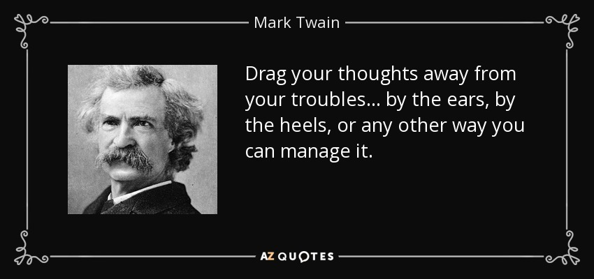 Drag your thoughts away from your troubles... by the ears, by the heels, or any other way you can manage it. - Mark Twain