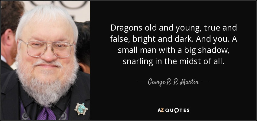 Dragons old and young, true and false, bright and dark. And you. A small man with a big shadow, snarling in the midst of all. - George R. R. Martin