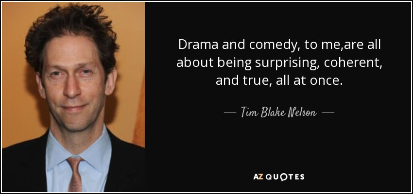 Drama and comedy, to me ,are all about being surprising, coherent, and true, all at once. - Tim Blake Nelson