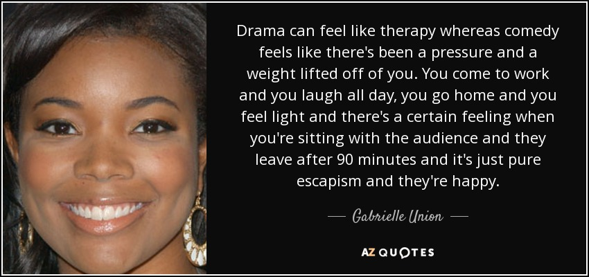 Drama can feel like therapy whereas comedy feels like there's been a pressure and a weight lifted off of you. You come to work and you laugh all day, you go home and you feel light and there's a certain feeling when you're sitting with the audience and they leave after 90 minutes and it's just pure escapism and they're happy. - Gabrielle Union