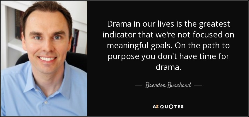 Drama in our lives is the greatest indicator that we're not focused on meaningful goals. On the path to purpose you don't have time for drama. - Brendon Burchard