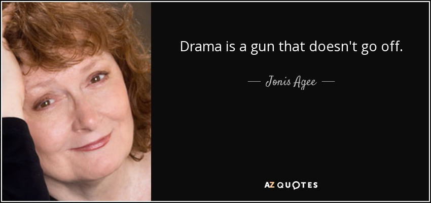 Drama is a gun that doesn't go off. - Jonis Agee