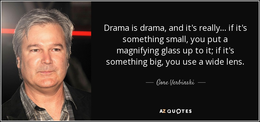 Drama is drama, and it's really... if it's something small, you put a magnifying glass up to it; if it's something big, you use a wide lens. - Gore Verbinski