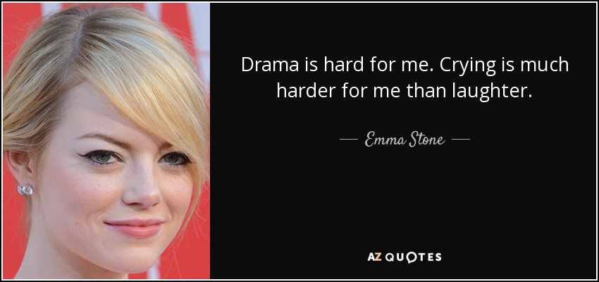 Drama is hard for me. Crying is much harder for me than laughter. - Emma Stone
