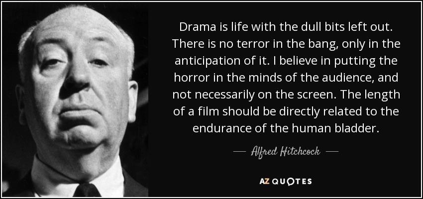 Drama is life with the dull bits left out. There is no terror in the bang, only in the anticipation of it. I believe in putting the horror in the minds of the audience, and not necessarily on the screen. The length of a film should be directly related to the endurance of the human bladder. - Alfred Hitchcock
