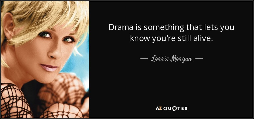 Drama is something that lets you know you're still alive. - Lorrie Morgan