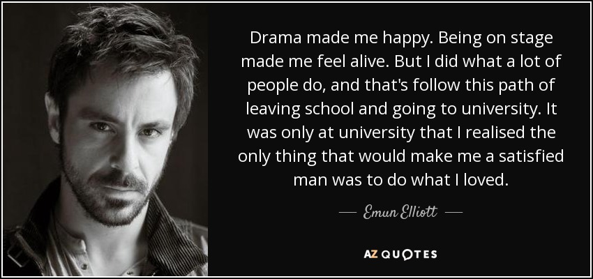 Emun Elliott Quote Drama Made Me Happy Being On Stage Made Me Feel