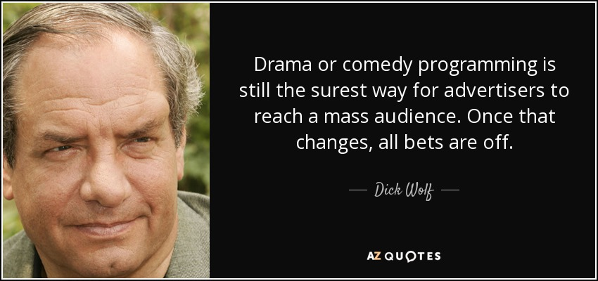 Drama or comedy programming is still the surest way for advertisers to reach a mass audience. Once that changes, all bets are off. - Dick Wolf