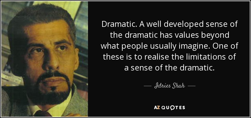 Dramatic. A well developed sense of the dramatic has values beyond what people usually imagine. One of these is to realise the limitations of a sense of the dramatic. - Idries Shah