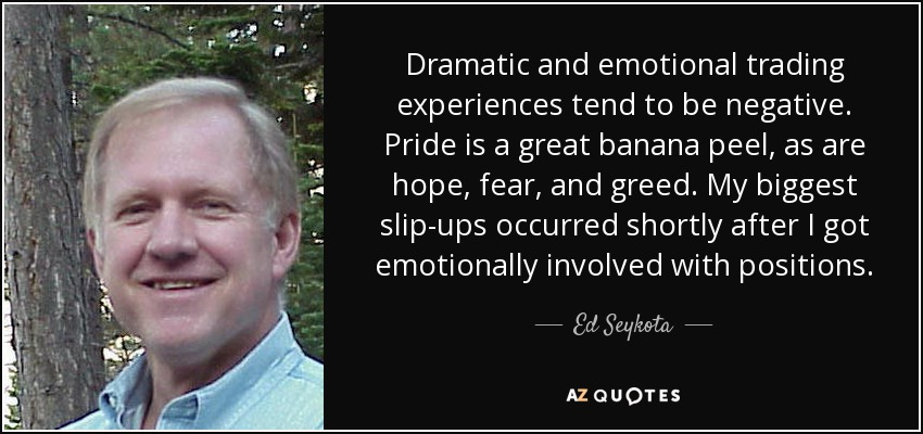 Dramatic and emotional trading experiences tend to be negative. Pride is a great banana peel, as are hope, fear, and greed. My biggest slip-ups occurred shortly after I got emotionally involved with positions. - Ed Seykota