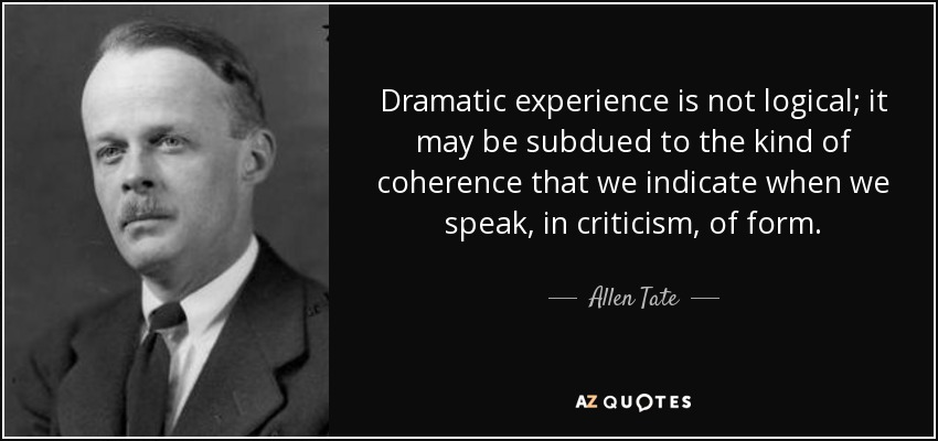 Dramatic experience is not logical; it may be subdued to the kind of coherence that we indicate when we speak, in criticism, of form. - Allen Tate