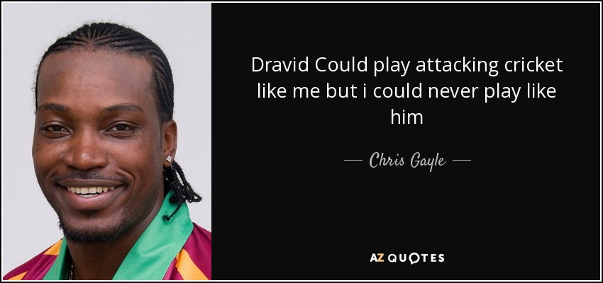 Dravid Could play attacking cricket like me but i could never play like him - Chris Gayle