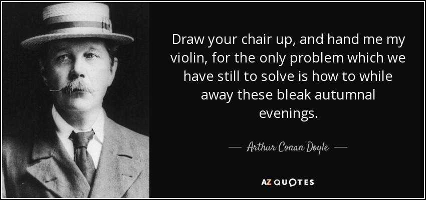 Draw your chair up, and hand me my violin, for the only problem which we have still to solve is how to while away these bleak autumnal evenings. - Arthur Conan Doyle