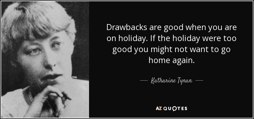 Katharine Tynan Quote Drawbacks Are Good When You Are On Holiday