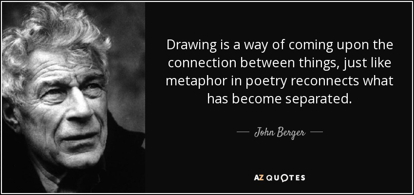 Drawing is a way of coming upon the connection between things, just like metaphor in poetry reconnects what has become separated. - John Berger