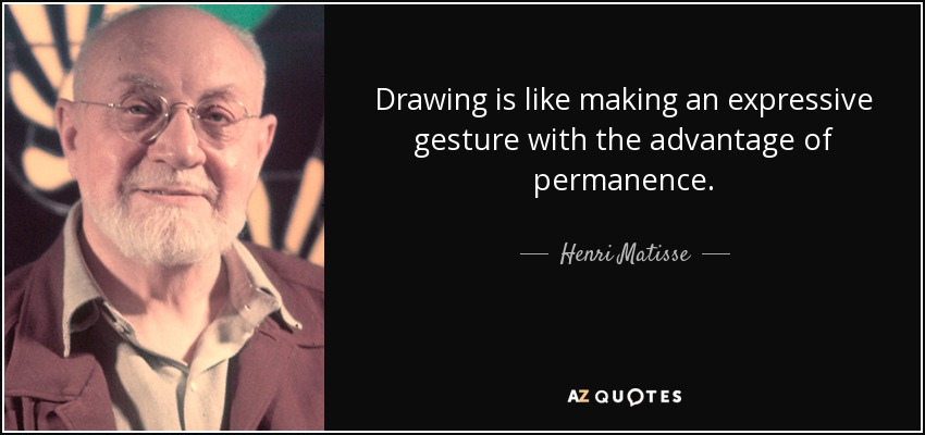 Drawing is like making an expressive gesture with the advantage of permanence. - Henri Matisse