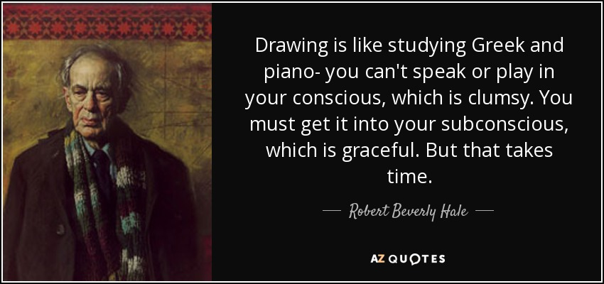 Drawing is like studying Greek and piano- you can't speak or play in your conscious, which is clumsy. You must get it into your subconscious, which is graceful. But that takes time. - Robert Beverly Hale