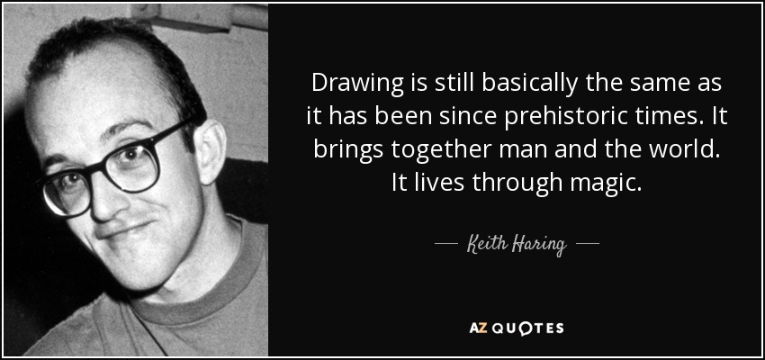 Drawing is still basically the same as it has been since prehistoric times. It brings together man and the world. It lives through magic. - Keith Haring