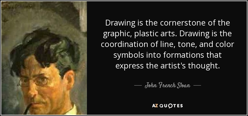 Drawing is the cornerstone of the graphic, plastic arts. Drawing is the coordination of line, tone, and color symbols into formations that express the artist's thought. - John French Sloan