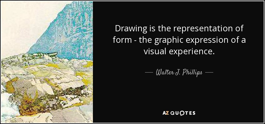Drawing is the representation of form - the graphic expression of a visual experience. - Walter J. Phillips