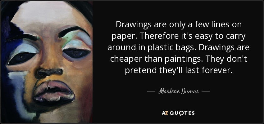 Drawings are only a few lines on paper. Therefore it's easy to carry around in plastic bags. Drawings are cheaper than paintings. They don't pretend they'll last forever. - Marlene Dumas