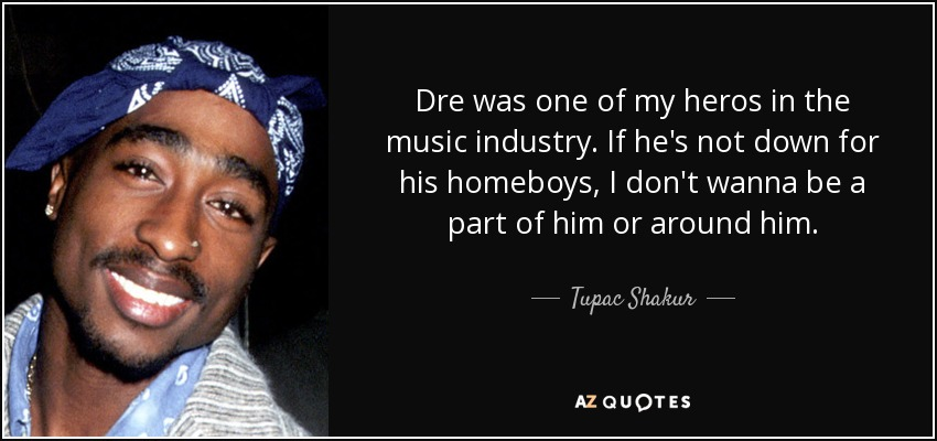 Dre was one of my heros in the music industry. If he's not down for his homeboys, I don't wanna be a part of him or around him. - Tupac Shakur