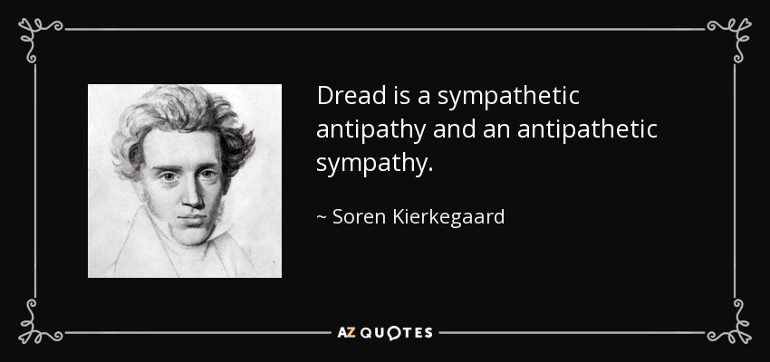 Dread is a sympathetic antipathy and an antipathetic sympathy. - Soren Kierkegaard