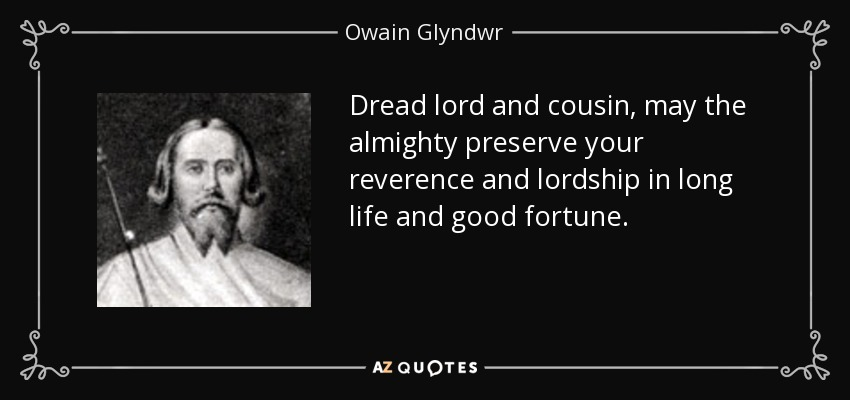 Dread lord and cousin, may the almighty preserve your reverence and lordship in long life and good fortune. - Owain Glyndwr