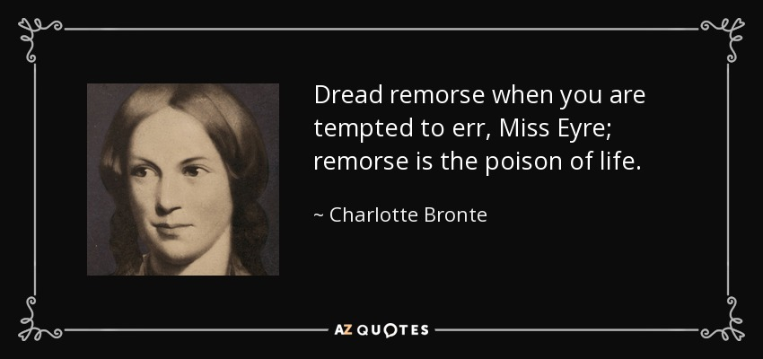 Dread remorse when you are tempted to err, Miss Eyre; remorse is the poison of life. - Charlotte Bronte