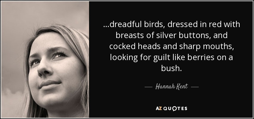 ...dreadful birds, dressed in red with breasts of silver buttons, and cocked heads and sharp mouths, looking for guilt like berries on a bush. - Hannah Kent