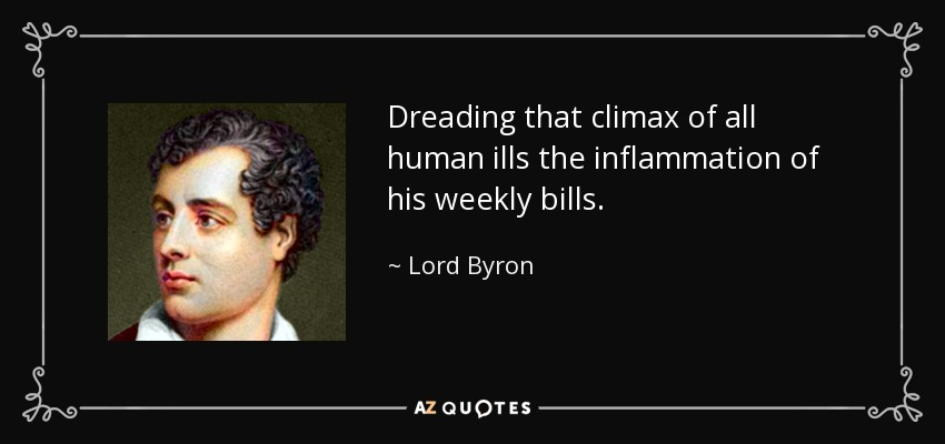 Dreading that climax of all human ills the inflammation of his weekly bills. - Lord Byron