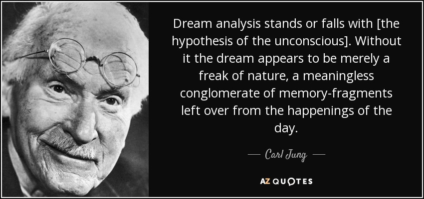 Dream analysis stands or falls with [the hypothesis of the unconscious]. Without it the dream appears to be merely a freak of nature, a meaningless conglomerate of memory-fragments left over from the happenings of the day. - Carl Jung