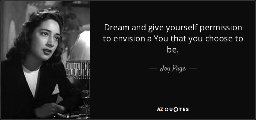 Dream and give yourself permission to envision a You that you choose to be. - Joy Page