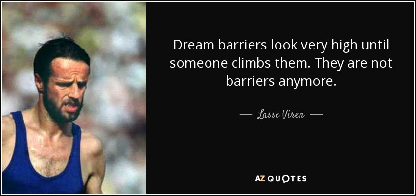Dream barriers look very high until someone climbs them. They are not barriers anymore. - Lasse Viren