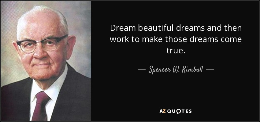 Dream beautiful dreams and then work to make those dreams come true. - Spencer W. Kimball