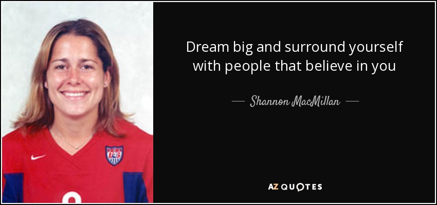 Dream big and surround yourself with people that believe in you - Shannon MacMillan