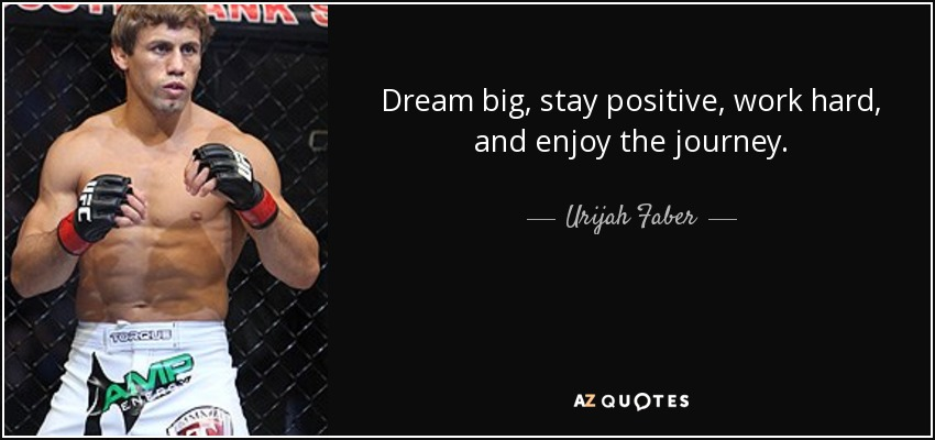 Dream big, stay positive, work hard, and enjoy the journey. - Urijah Faber