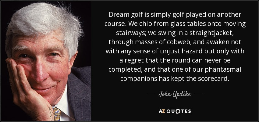 Dream golf is simply golf played on another course. We chip from glass tables onto moving stairways; we swing in a straightjacket, through masses of cobweb, and awaken not with any sense of unjust hazard but only with a regret that the round can never be completed, and that one of our phantasmal companions has kept the scorecard. - John Updike