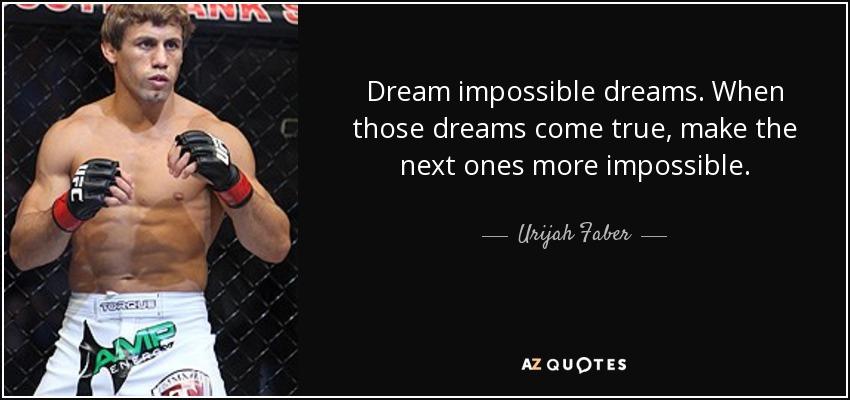 Dream impossible dreams. When those dreams come true, make the next ones more impossible. - Urijah Faber