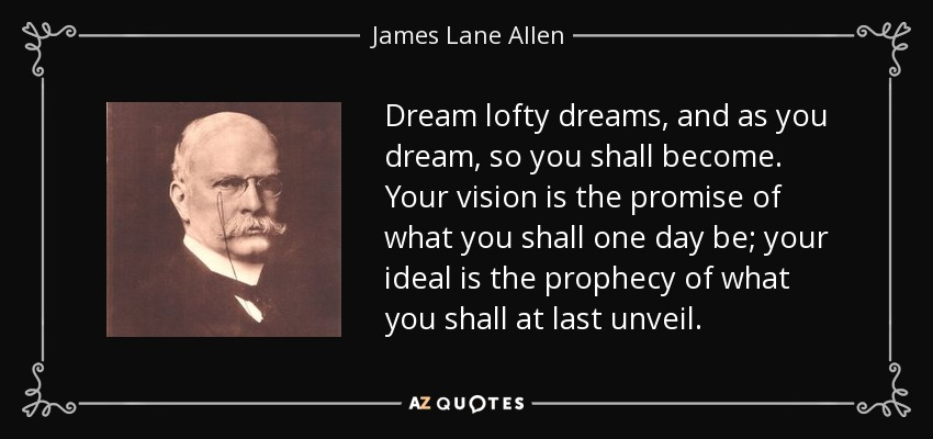 Dream lofty dreams, and as you dream, so you shall become. Your vision is the promise of what you shall one day be; your ideal is the prophecy of what you shall at last unveil. - James Lane Allen