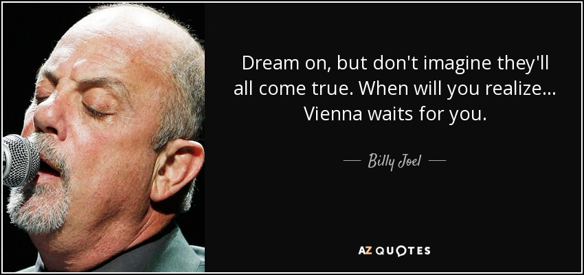 Dream on, but don't imagine they'll all come true. When will you realize... Vienna waits for you. - Billy Joel