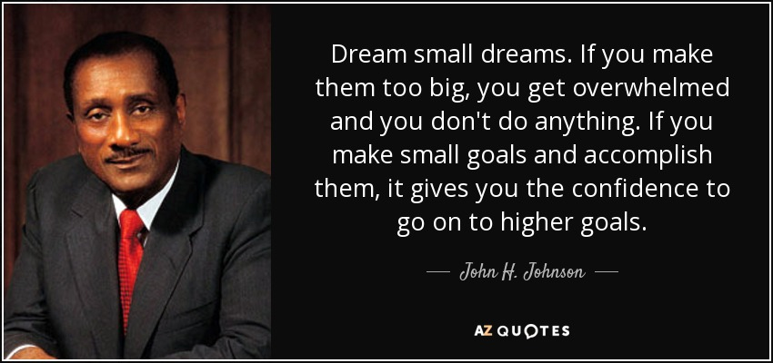 Dream small dreams. If you make them too big, you get overwhelmed and you don't do anything. If you make small goals and accomplish them, it gives you the confidence to go on to higher goals. - John H. Johnson