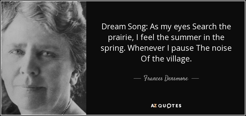 Dream Song: As my eyes Search the prairie, I feel the summer in the spring. Whenever I pause The noise Of the village. - Frances Densmore