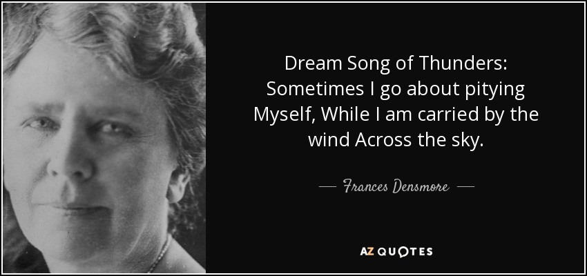 Dream Song of Thunders: Sometimes I go about pitying Myself, While I am carried by the wind Across the sky. - Frances Densmore
